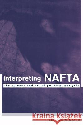 Interpreting NAFTA: The Science and Art of Political Analysis Frederick Mayer 9780231109819