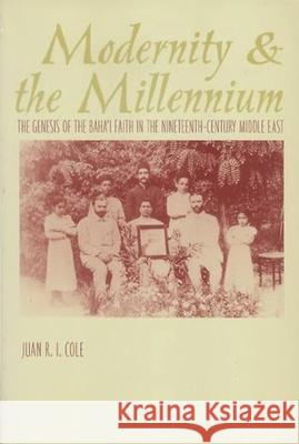 Modernity and the Millennium: The Genesis of the Baha'i Faith in the Nineteenth Century Juan Cole 9780231110815