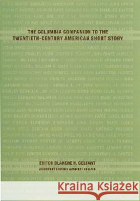 The Columbia Companion to the Twentieth-Century American Short Story Blanche H. Gelfant 9780231110983
