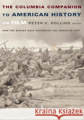 The Columbia Companion to American History on Film : How the Movies Have Portrayed the American Past Peter C. Rollins Peter C. Rollins 9780231112222