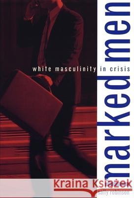 Marked Men: White Masculinity in Crisis Sally Robinson 9780231112932