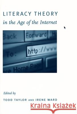 Literacy Theory in the Age of the Internet Todd W. Taylor Irene Ward 9780231113304