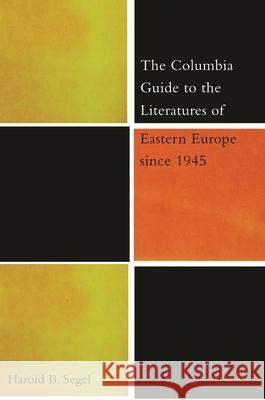 The Columbia Guide to the Literatures of Eastern Europe Since 1945 Harold B. Segel 9780231114042