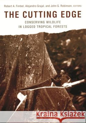 The Cutting Edge: Conserving Wildlife in Logged Tropical Forests Robert A. Fimbel John G. Robinson Alejandro Grajal 9780231114554