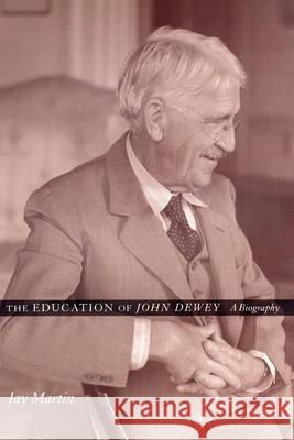 The Education of John Dewey: A Biography Jay Martin 9780231116763