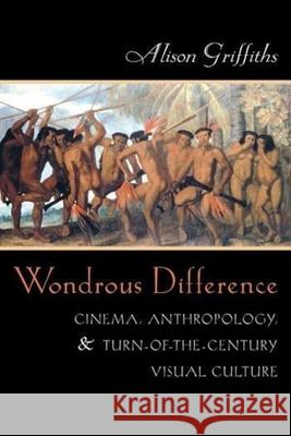 Wondrous Difference : Cinema, Anthropology, and Turn-of-the-Century Visual Culture Alison Griffiths 9780231116961