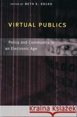 Virtual Publics: Policy and Community in an Electronic Age Beth E. Kolko 9780231118279