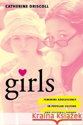 Girls: Feminine Adolescence in Popular Culture and Cultural Theory Catherine Driscoll 9780231119139