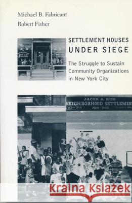 Settlement Houses Under Siege : The Struggle to Sustain Community Organizations in New York City Michael B. Fabricant Robert Fisher 9780231119306