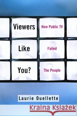 Viewers Like You: How Public TV Failed the People Laurie Ouellette Laurie Oullette 9780231119436