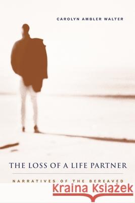 The Loss of a Life Partner: Narratives of the Bereaved Carolyn Ambler Walter 9780231119696