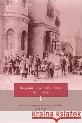 Bargaining with the State from Afar : American Citizenship in Treaty Port China, 1844-1942 Eileen Scully 9780231121095