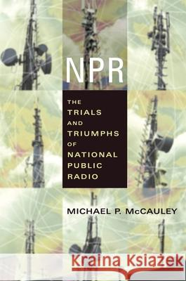 NPR: The Trials and Triumphs of National Public Radio Michael P. McCauley 9780231121606