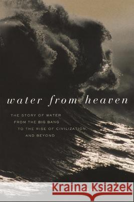 Water from Heaven: The Story of Water from the Big Bang to the Rise of Civilization, and Beyond Robert S. Kandel 9780231122443