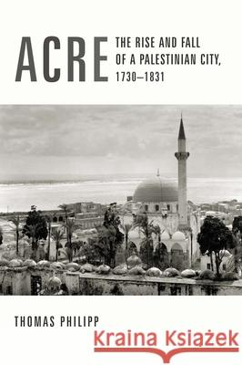 Acre: The Rise and Fall of a Palestinian City, 1730-1831 Thomas Philipp Philipp Thomas 9780231123273