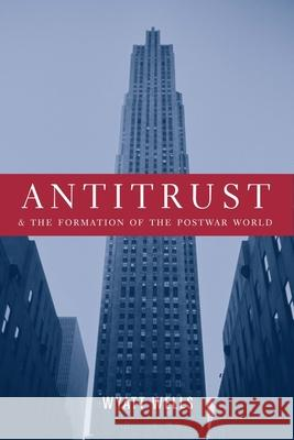 Antitrust and the Formation of the Postwar World Wyatt C. Wells 9780231123990