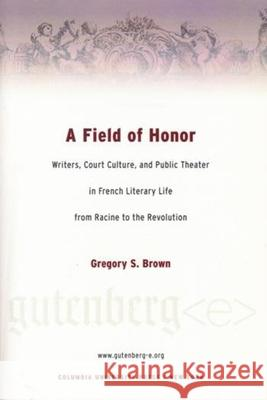 A Field of Honor: Writers, Court Culture, and Public Theater in French Literary Life from Racine to the Revolution Gregory S. Brown 9780231124607