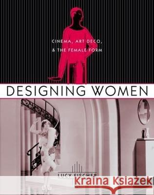 Designing Women: Cinema, Art Deco, and the Female Form Lucy Fischer 9780231125017