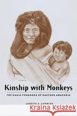 Kinship with Monkeys: The Guaj Foragers of Eastern Amazonia Loretta A. Cormier 9780231125253