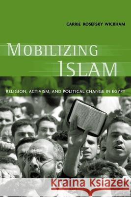 Mobilizing Islam : Religion, Activism, and Political Change in Egypt Carrie Rosefsky Wickham 9780231125734