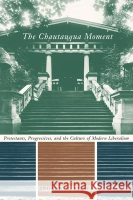 The Chautauqua Moment : Protestants, Progressives, and the Culture of Modern Liberalism, 1874-1920 Andrew C. Rieser 9780231126427