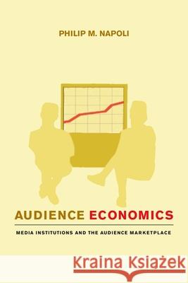 Audience Economics : Media Institutions and the Audience Marketplace Philip M. Napoli Napoli 9780231126533 Columbia University Press