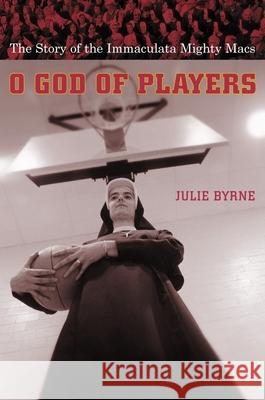 O God of Players: The Story of the Immaculata Mighty Macs Julie Byrne 9780231127486