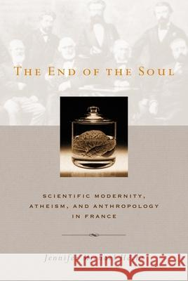 The End of the Soul: Scientific Modernity, Atheism, and Anthropology in France Jennifer Michael Hecht 9780231128476