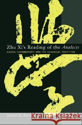 Zhu XI's Reading of the Analects: Canon, Commentary, and the Classical Tradition Daniel Gardner 9780231128650