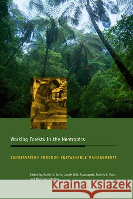 Working Forests in the Neotropics: Conservation Through Sustainable Management? Daniel J. Zarin Janaki R. R. Alavalapati Frances E. Putz 9780231129060