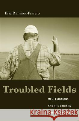Troubled Fields: Men, Emotions, and the Crisis in American Farming Eric Ramirez-Ferrero 9780231130257