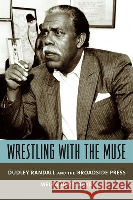 Wrestling with the Muse : Dudley Randall and the Broadside Press Melba Joyce Boyd 9780231130264