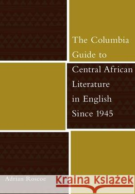 The Columbia Guide to Central African Literature in English Since 1945 Adrian Roscoe 9780231130424