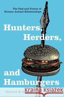 Hunters, Herders, and Hamburgers: The Past and Future of Human-Animal Relationships Richard W. Bulliet 9780231130776