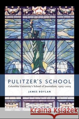 Pulitzer's School: Columbia University's School of Journalism, 1903-2003 James Boylan 9780231130905