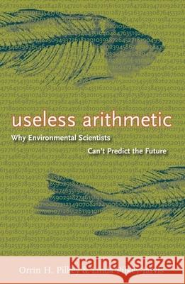 Useless Arithmetic: Why Environmental Scientists Can't Predict the Future Orrin H. Pilkey Linda Pilkey-Jarvis 9780231132121