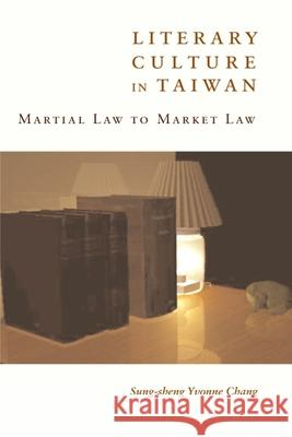 Literary Culture in Taiwan: Martial Law to Market Law Sung-Sheng Chang 9780231132343