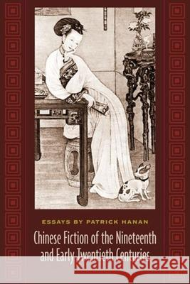 Chinese Fiction of the Nineteenth and Early Twentieth Centuries: Essays by Patrick Hanan Patrick Hanan 9780231133241