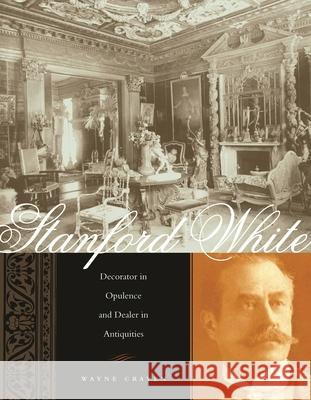 Stanford White: Decorator in Opulence and Dealer in Antiquities Wayne Craven 9780231133449