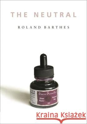 The Neutral: Lecture Course at the College de France (1977-1978) Roland Barthes Rosalind E. Krauss Denis Hollier 9780231134040