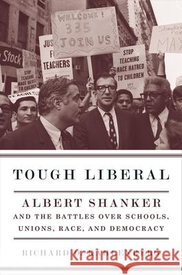 Tough Liberal: Albert Shanker and the Battles Over Schools, Unions, Race, and Democracy Richard Kahlenberg 9780231134965