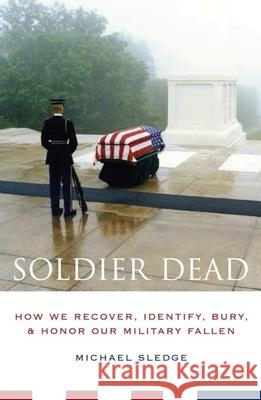 Soldier Dead: How We Recover, Identify, Bury, and Honor Our Military Fallen Michael Sledge 9780231135153