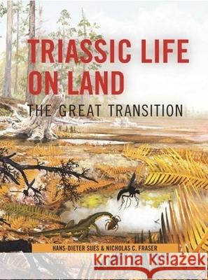 Triassic Life on Land: The Great Transition Nicholas C. Fraser Hans-Dieter Sues 9780231135221