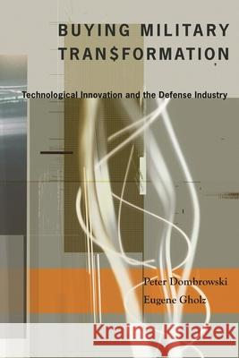 Buying Military Transformation : Technological Innovation and the Defense Industry Peter Dombrowski Eugene Gholz 9780231135702