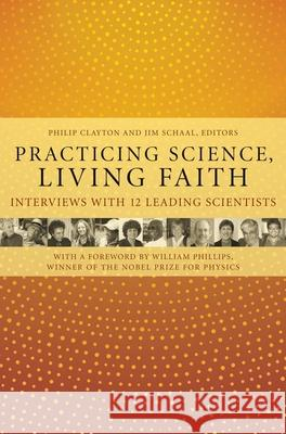 Practicing Science, Living Faith: Interviews with Twelve Leading Scientists Philip Clayton Jim Schaal 9780231135764