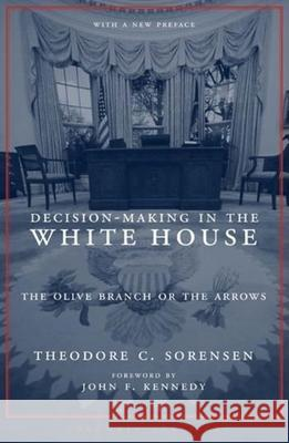 Decision-Making in the White House: The Olive Branch or the Arrows Theodore C. Sorensen John F. Kennedy 9780231136471 Columbia University Press