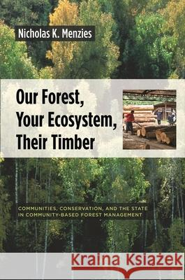 Our Forest, Your Ecosystem, Their Timber : Communities, Conservation, and the State in Community-Based Forest Management Nicholas K. Menzies 9780231136921