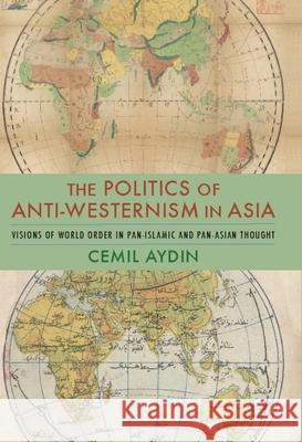 The Politics of Anti-Westernism in Asia: Visions of World Order in Pan-Islamic and Pan-Asian Thought Cemil Aydin 9780231137782