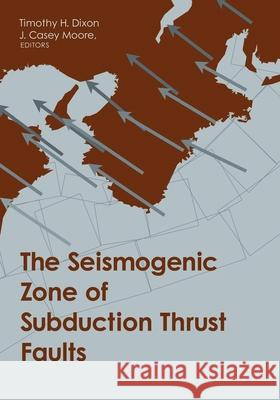 The Seismogenic Zone of Subduction Thrust Faults Timothy H. Dixon Casey Moore 9780231138666
