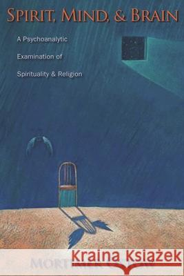 Spirit, Mind, and Brain: A Psychoanalytic Examination of Spirituality and Religion Mortimer Ostow 9780231139007